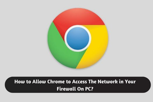 How to Allow Chrome to Access The Network in Your Firewall On PC